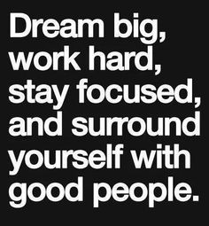 dream big, work hard, stay focused