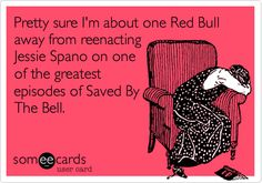 Funny Cry for Help Ecard: Pretty sure I'm about one Red Bull away from reenacting Jessie Spano on one of the greatest episodes of Saved By The Bell.