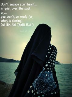 Don't engage your heart in grief over the past or you won't be ready for what is coming.  (Ali Ibn Abi Thalib R.A )