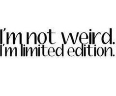 I'm not weird. I'm limited edition. LOL! Great Quotes, Quotes To Live By, Inspirational Quotes, Simple Quotes, Awesome Quotes, Quotable Quotes, Funny Quotes, Weird Quotes, Funny Humor