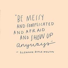Be messy and complicated and afraid and show up anyways // inspirational & motivational quotes