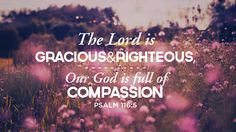 The Lord is gracious  righteous, our God is full of compassion. - Psalm 116:5