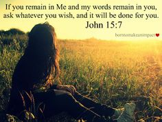 """"""" If my words remain in you"""". . .  It is so important to fill our hearts & minds with The Word of God.  If we don't get His Word inside of us, how else are we to know all He has promised us.  People miss out on so many blessings, because they don't know The Word."""