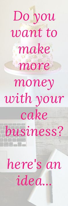 Here's an idea of how to make more money with your cake business...