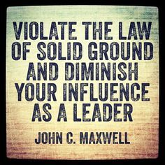 Violate the 'Law of Solid Ground' and diminish your influence as a leader... #JohnCMaxwell #LeadersNW #quotes