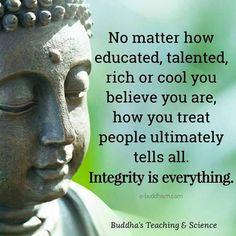 100 Inspirational Buddha Quotes And Sayings That Will Enlighten You - Page 3 of 10 No matter how educated, talented, rich or cool you believe you are, how you treat people ultimately tells all. Integrity is everything. Encouragement Quotes, Wisdom Quotes, True Quotes, Great Quotes, Qoutes, Inspirational Words Of Encouragement, Quotations, Confucius Quotes, Mom Quotes