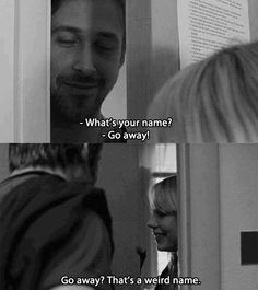 """Go away? That's a weird name."" -- Blue Valentine"