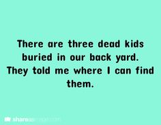 There are three dead kids buried in our back yard. They told me where I can find them.