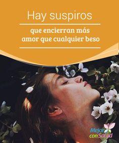 Hay suspiros que encierran más amor que cualquier beso  Dicen que los suspiros son las respuestas que un día quedaron en el aire. E incluso que muchos de ellos encierran más amor que cualquier beso.
