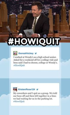 The Tonight Show Starring Jimmy Fallon Page Liked · 27 mins ·     ·  What's the best way you've heard of someone quitting their job?  See more #HowIQuit tweets: https://www.youtube.com/watch?v=rBYZqVeggwY&list=PLykzf464sU99HVFTMNPjNLWLqPSJAzEDN   hashtags