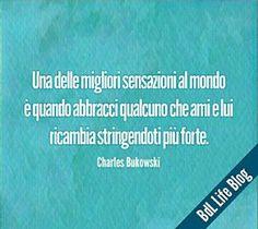 Una della migliori sensazioni al mondo è quando abbracci qualcuno che ami e lui ricambia stringendoti più forte. Charles Bukowski
