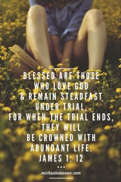 James 1:12 blessed are those who go through trials...the crown of life is given to them.