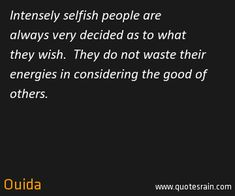 Intensely selfish people are always very decided as to what  they wish.  They do not waste their energies in considering the good of others.  by Ouida