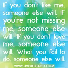 If you don't like me, someone else will. If you're not missing me, someone else will. If you don't love me, someone else will. What you fail to do, someone else will.  by deeplifequotes, via Flickr