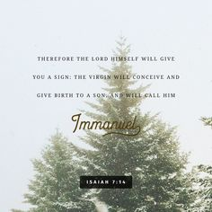All right then, the Lord himself will give you the sign. Look! The virgin will conceive a child! She will give birth to a son and will call him Immanuel (which means 'God is with us'). Isaiah 7:14