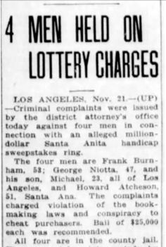 "Read about the 1936 multimillion dollar lottery based on the Santa Anita Xmas handicap that snared Big George Niotta, Santa Ana's Chief of Police, and many other prominent Angeleno's in J. Michael Niotta's upcoming book ""The Los Angeles Sugar Ring,"" out 2017 on Arcadia Publishing's The History Press."
