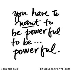 You have to want to be powerful to be... powerful. Subscribe: DanielleLaPorte.com #Truthbomb #Words #Quotes