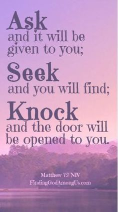 �Ask and it will be given to you; seek and you will find; knock and the door will be opened to you.� #Matthew7:7. Should you pray for your wishes or God�s will? #BibleQuotes, #BibleQuotesInspirational, #ChristianQuotesInspirational Bible Verses About Faith, Encouraging Bible Verses, Prayer Scriptures, Biblical Quotes, Favorite Bible Verses, Prayer Quotes, Religious Quotes, Bible Verses Quotes, Faith Quotes