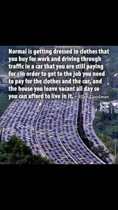 What's normal? Let's go to work so you can find the car you're still paying for! That you need to get to work to pay for clothes and the car you're driving, let's go to work pay for the house you live in to be out of it all day? Go to work to pay for our children to be looked after by someone else! Escape the rat race! Contact me today, Sherrie Mumpreneur on facebook. Xx