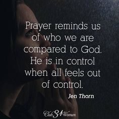 Prayer reminds us of who we are compared to God. He is in control when all feels out of control. ~ Jen Thorn
