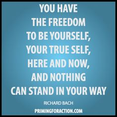 """You have the freedom to be yourself, your true self, here and now, and nothing can stand in your way."" Richard Bach"
