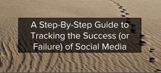 A Step-by-Step Guide to Tracking The Success (or Failure) of Social Media