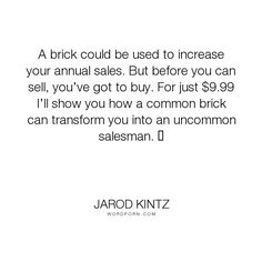 "Jarod Kintz - ""A brick could be used to increase your annual sales. But before you can sell, you�ve..."". humor, funny, strange, random, weird, surreal, wild, bizarre, brick-and-blanket-test, unexpected, brick-and-blanket-uses, brick-and-blanket-iq-test, brick-and-blanket-responses, sales, salesman, buy, buyer, common, uncommon, production, consume, consumer, increase-sales"
