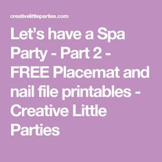 Let's have a Spa Party - Part 2 - FREE Placemat and nail file printables - Creative Little Parties