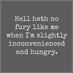 Hell hath no fury like me when I'm slightly inconvenienced and hungry.