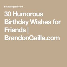 30 Humorous Birthday Wishes for Friends | BrandonGaille.com