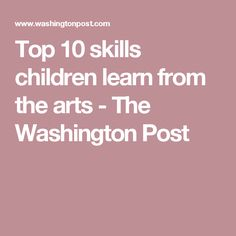 Top 10 skills children learn from the arts - The Washington Post