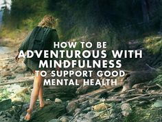 Mindfulness is action.  How to be adventurous with Mindfulness to support good mental health.
