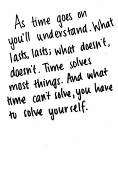 As time goes on, you'll understand: What lasts, lasts. What doesn't, doesn't. Time solves most things. And what time can't solve, you have to solve yourself. #quote