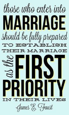 Those who enter into marriage should be fully prepared to establish their marriage as the first priority in their lives - James E. Faust