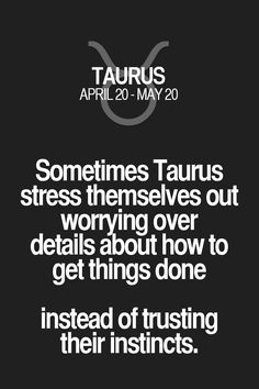 Sometimes Taurus stress themselves out worrying over details about how to get things done instead of trusting their instincts. Taurus | Taurus Quotes | Taurus Zodiac Signs