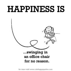 Happiness is, swinging in an office chair for no reason. - Cute Happy Quotes