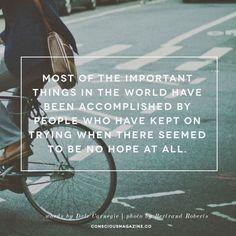 世界でもっとも重要なものは、望みがまったく無かった時に、試み続けた人々によって達成されたことです。