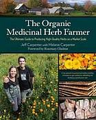 The organic medicinal herb farmer : the ultimate guide to producing high-quality herbs on a market scale