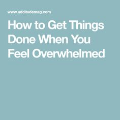 How to Get Things Done When You Feel Overwhelmed