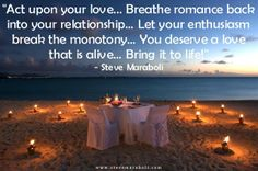 """Act upon your love... Breathe romance back into your relationship… Let your enthusiasm break the monotony… You deserve a love that is alive… Bring it to life!"" - Steve Maraboli #quote"