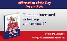 """Enjoy Today's Affirmation of the Day for November 8, 2017...Day *312* of the Year..""""I am Not Interested in Hearing Your Excuses!"""" Say it Out Loud NOW!"""