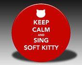 Keep Calm and Sing Soft Kitty - Big Bang Theory ... haha I love this