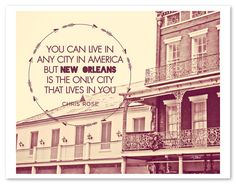 You can live in any city in America but New Orleans is the only city that lives in you. or this quote