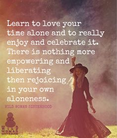 Learn to love your time alone and to really enjoy and celebrate it. There is nothing more empowering and liberating then rejoicing in your own aloneness. **WILD WOMAN SISTERHOOD** #wildwoman #empoweryourself #wildwomansisterhood
