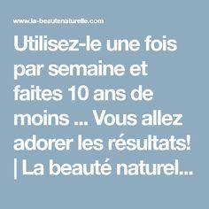 Utilisez-le une fois par semaine et faites 10 ans de moins ... Vous allez adorer les résultats! | La beauté naturelle | Truces et astuces beauté naturels