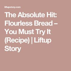 The Absolute Hit: Flourless Bread – You Must Try It (Recipe) | Liftup Story