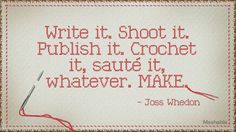 """Write it. Shoot it. Publish it. Crochet it, saute it, whatever. MAKE."""