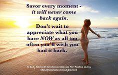 Savor each moment - it won't come back again