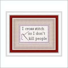 I Cross Stitch so I Don't Kill People - Needle Craft Graph PDF File. $6.00, via Etsy.  This is very true.