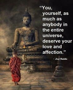"""""""You, yourself, as much as anybody in the entire universe, deserve your love and affection.""""  - Lord Buddha      (@ touchn2btouched / tumblr)"""